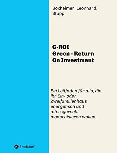 G-ROI Green – Return On Investment: Verständlich für Jedermann – Ein Leitfaden für alle, die ihr 1 oder 2 Familienhaus energetisch und altersgerecht modernisieren wollen